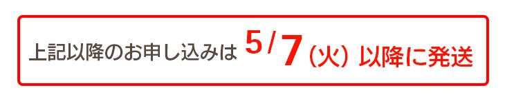 上記以降のお申し込みは5/7(火)以降に発送