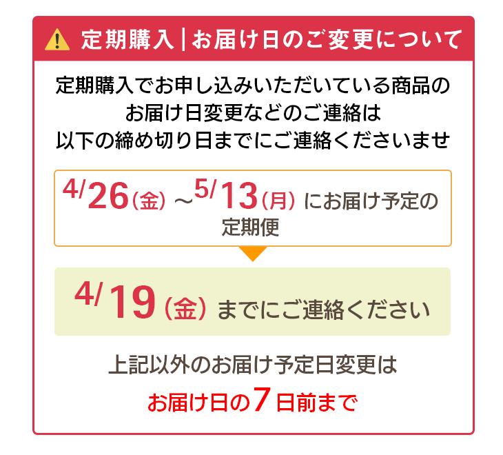 定期購入 お届け日のご変更について 定期購入でお申し込みいただいている商品のお届け日変更などのご連絡は以下の締め切り日までのご連絡くださいませ。 4/26(金)〜5/13(月)にお届け予定の定期便→4/19(金)までにご連絡ください。上記以外のお届け予定日変更はお届け日の7日前まで