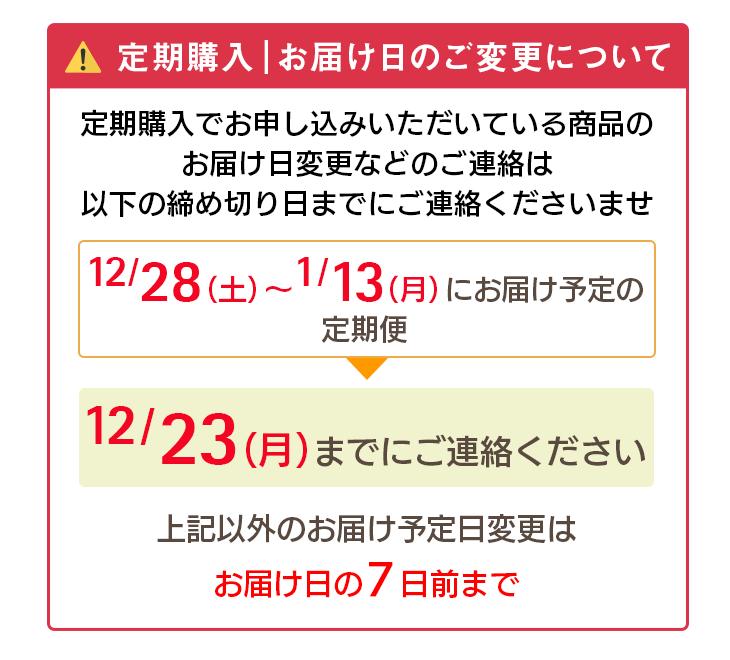 定期購入 お届け日のご変更について 定期購入でお申し込みいただいている商品のお届け日変更などのご連絡は以下の締め切り日までのご連絡くださいませ。 12/28(土)〜2020年1/13(月)にお届け予定の定期便→12/23(月)までにご連絡ください。上記以外のお届け予定日変更はお届け日の7日前まで