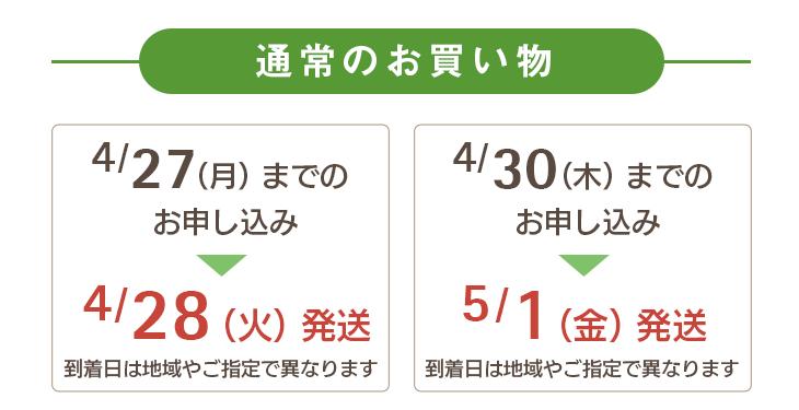 通常のお買い物 4/27(月)までのお申し込み→4/28(火)に発送 4/30(木)までのお申し込み→5/1(金)に発送