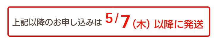 上記以降のお申し込みは5/7(木)以降に発送