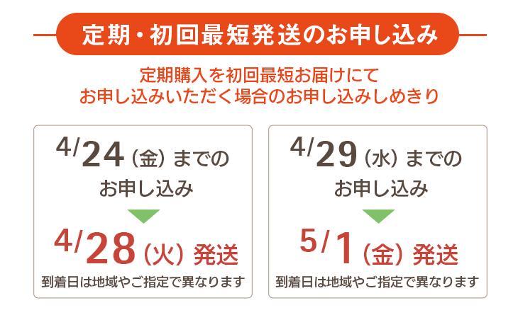 定期・初回最短発送のお申し込み 定期購入を初回最短にてお申し込みいただく場合のお申し込み締め切り 4/24(金)までのお申し込み→4/28(火)に発送 4/29(水)までのお申し込み→5/1(金)に発送 到着日は地域やご指定で異なります