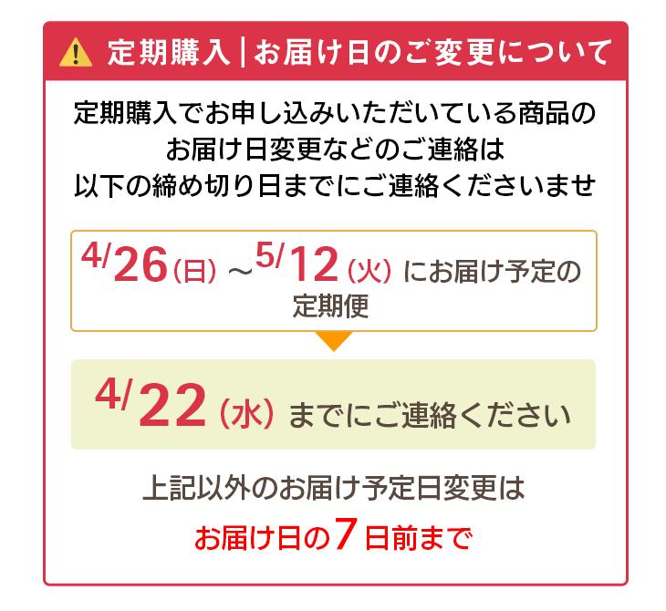 定期購入 お届け日のご変更について 定期購入でお申し込みいただいている商品のお届け日変更などのご連絡は以下の締め切り日までのご連絡くださいませ。 4/26(日)〜5/13(火)にお届け予定の定期便→4/22(水)までにご連絡ください。上記以外のお届け予定日変更はお届け日の7日前まで