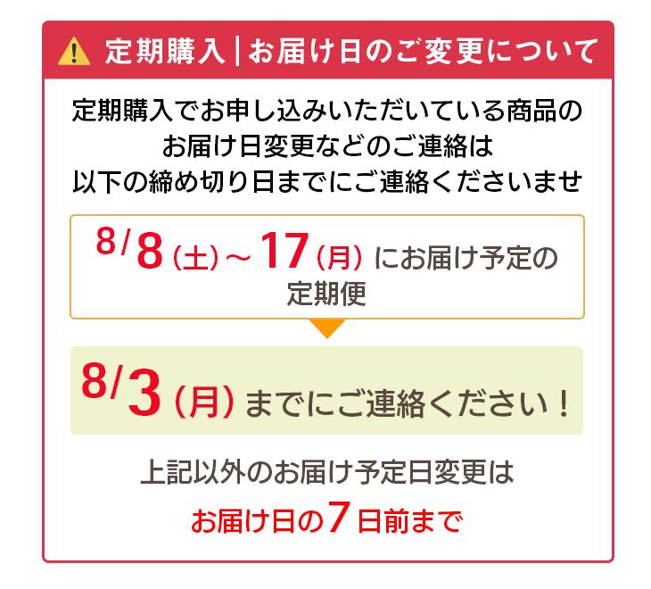 定期購入 お届け日のご変更について 定期購入でお申し込みいただいている商品のお届け日変更などのご連絡は以下の締め切り日までのご連絡くださいませ。 8/8(土)〜8/17(月)にお届け予定の定期便→8/3(月)までにご連絡ください。上記以外のお届け予定日変更はお届け日の7日前まで