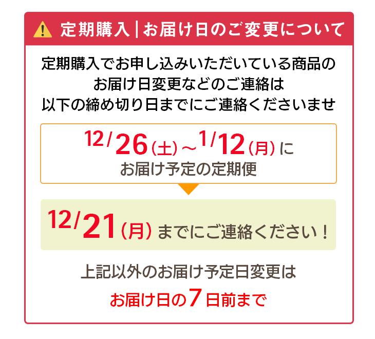 定期購入 お届け日のご変更について 定期購入でお申し込みいただいている商品のお届け日変更などのご連絡は以下の締め切り日までのご連絡くださいませ。 12/26(土)〜1/12(月)にお届け予定の定期便→12/21(月)までにご連絡ください。上記以外のお届け予定日変更はお届け日の7日前まで