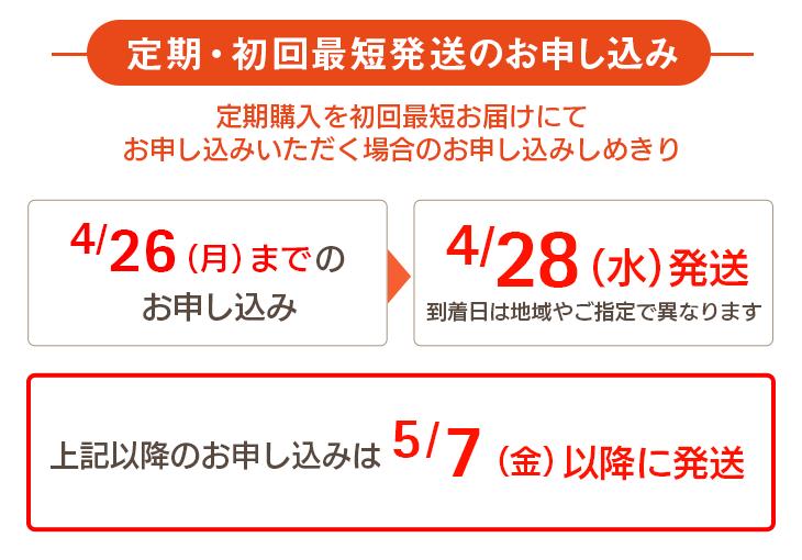 定期・初回最短発送のお申し込み 定期購入を初回最短にてお申し込みいただく場合のお申し込み締め切り 4/26(月)までのお申し込み→4/28(水)に発送 到着日は地域やご指定で異なります 上記以降は5/7(金)以降に発送
