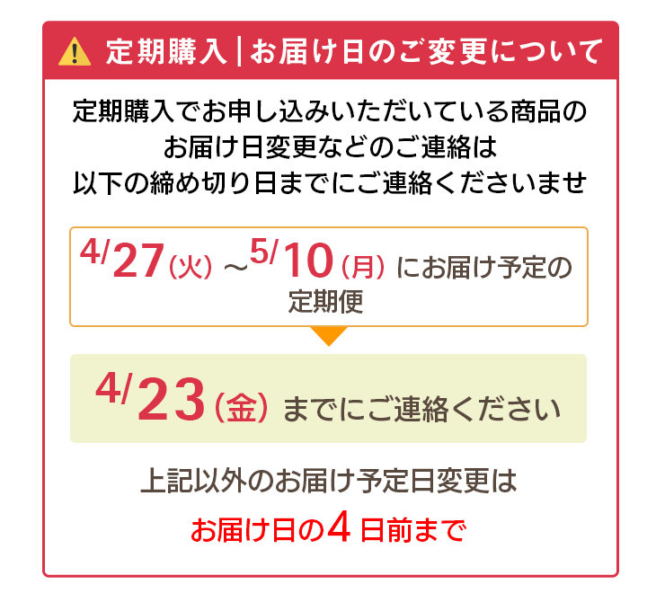 定期購入 お届け日のご変更について 定期購入でお申し込みいただいている商品のお届け日変更などのご連絡は以下の締め切り日までのご連絡くださいませ。 4/27(火)〜5/10(月)にお届け予定の定期便→4/23(金)までにご連絡ください。上記以外のお届け予定日変更はお届け日の4日前まで