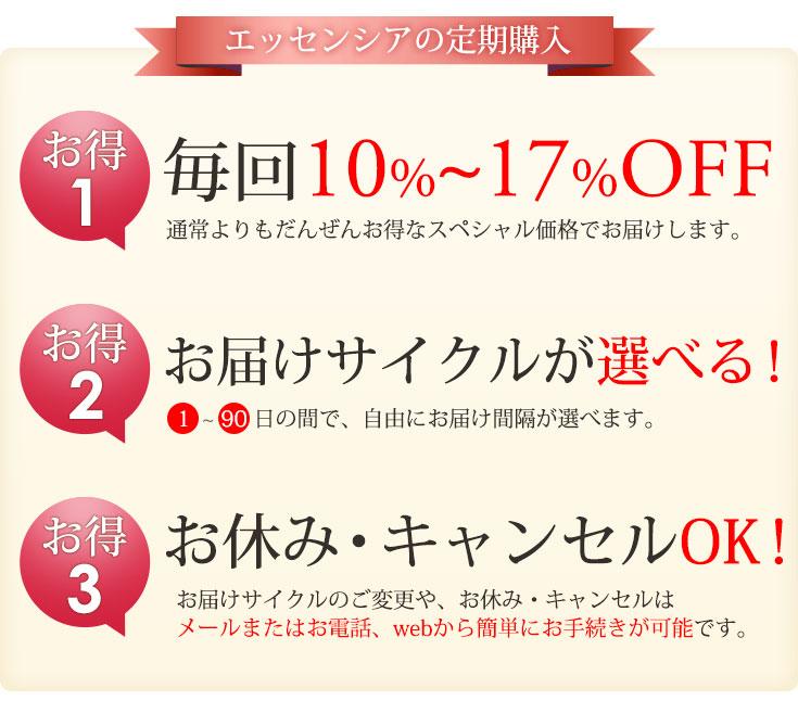 エッセンシアの定期購入 お得1 毎回10%〜17%OFF!お得2 お届けサイクルが選べる!お得3 お休み・キャンセルOK!
