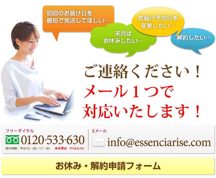 お届け日の変更・お休み・キャンセルなど、ご連絡ください!メール一つで対応いたします! フリーダイヤル 0120-533-630 メール info@essenciarise.com